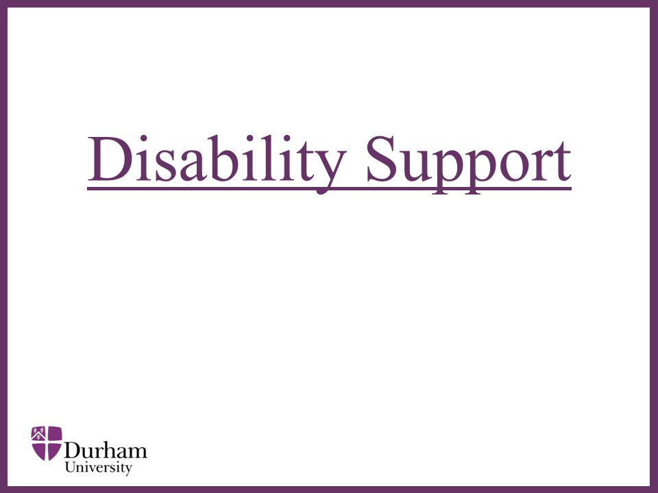 ∂  Disability Support is a service for disabled students – based in the Palatine Centre  Supports students who have: –a recognised disability –a specific learning difficulty (SpLD) –a medical condition –a mental health problem which impacts upon their ability to participate fully in university life.