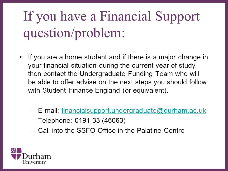 ∂ If you have a Financial Support question/problem: If you are a home student and if there is a major change in your financial situation during the current year of study then contact the Undergraduate Funding Team who will be able to offer advise on the next steps you should follow with Student Finance England (or equivalent).