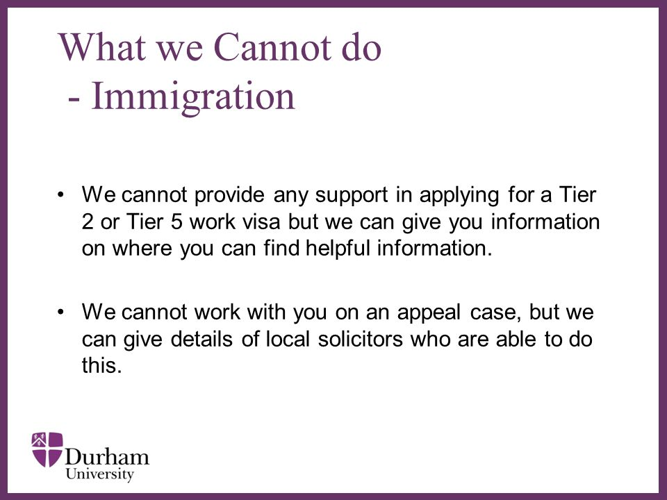 ∂ What we Cannot do - Immigration We cannot provide any support in applying for a Tier 2 or Tier 5 work visa but we can give you information on where you can find helpful information.