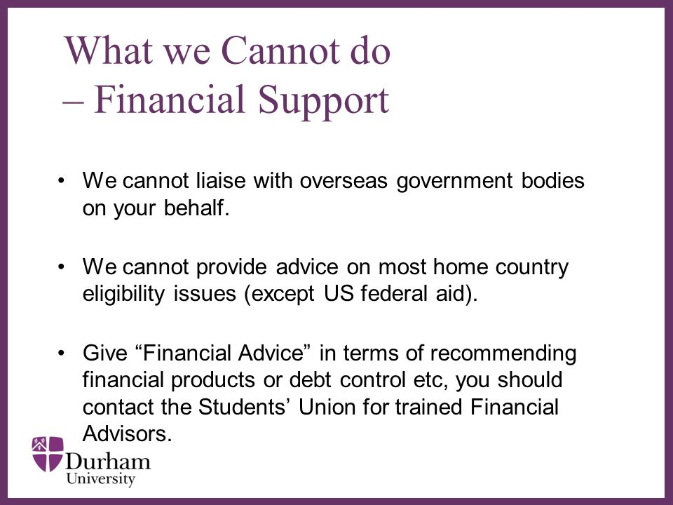 ∂ What we Cannot do – Financial Support We cannot liaise with overseas government bodies on your behalf.
