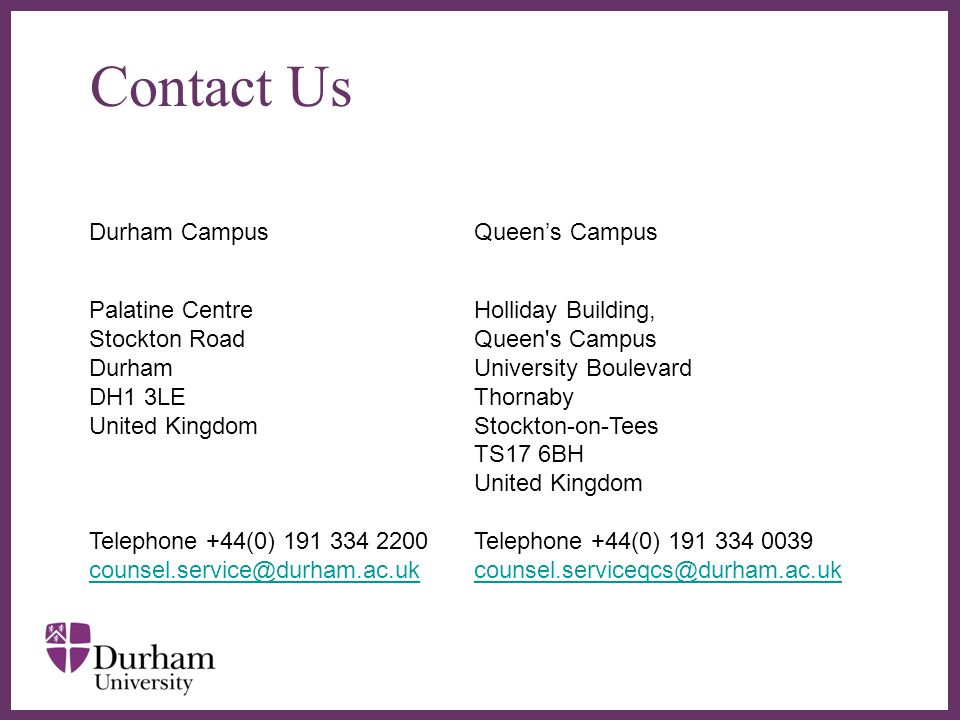 ∂ Contact Us Durham CampusQueen's Campus Palatine Centre Stockton Road Durham DH1 3LE United Kingdom Telephone +44(0) 191 334 2200 counsel.service@durham.ac.uk Holliday Building, Queen s Campus University Boulevard Thornaby Stockton-on-Tees TS17 6BH United Kingdom Telephone +44(0) 191 334 0039 counsel.serviceqcs@durham.ac.uk