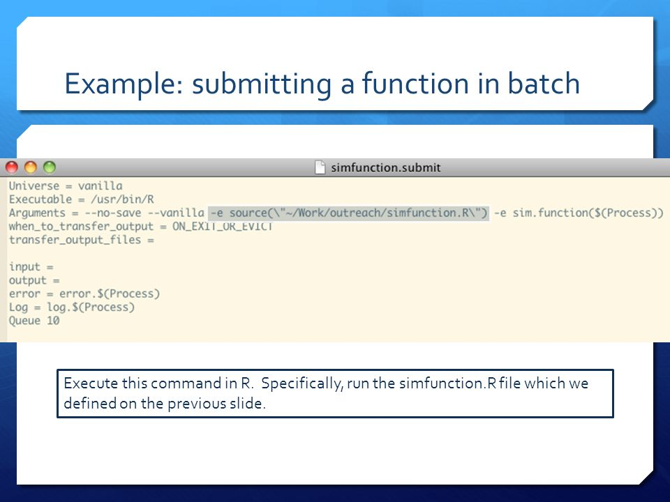 Example: submitting a function in batch Execute this command in R. Specifically, run the simfunction.R file which we defined on the previous slide.