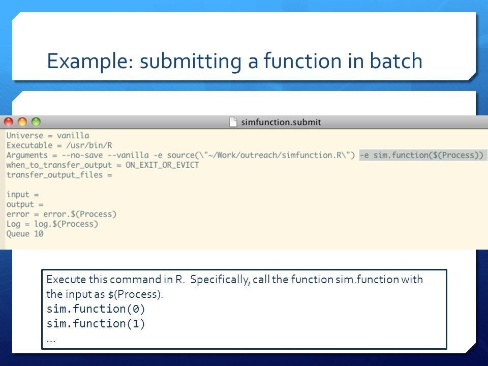 Example: submitting a function in batch Execute this command in R. Specifically, call the function sim.function with the input as $(Process). sim.func