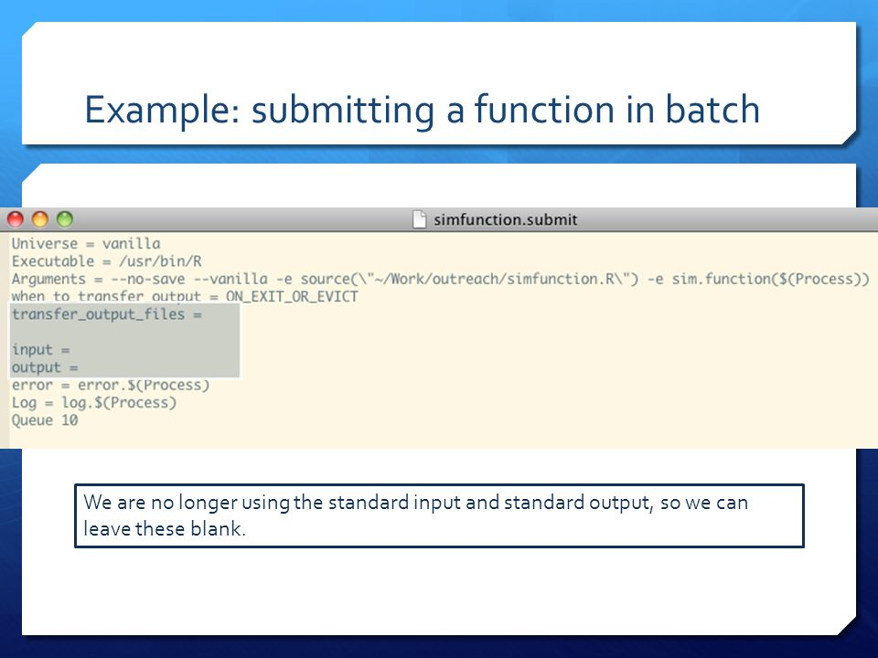 Example: submitting a function in batch We are no longer using the standard input and standard output, so we can leave these blank.