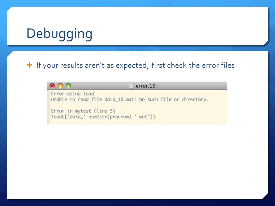 Debugging  If your results aren't as expected, first check the error files