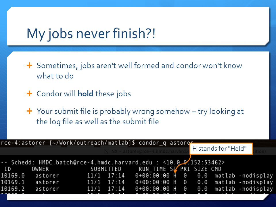 My jobs never finish?!  Sometimes, jobs aren't well formed and condor won't know what to do  Condor will hold these jobs  Your submit file is proba