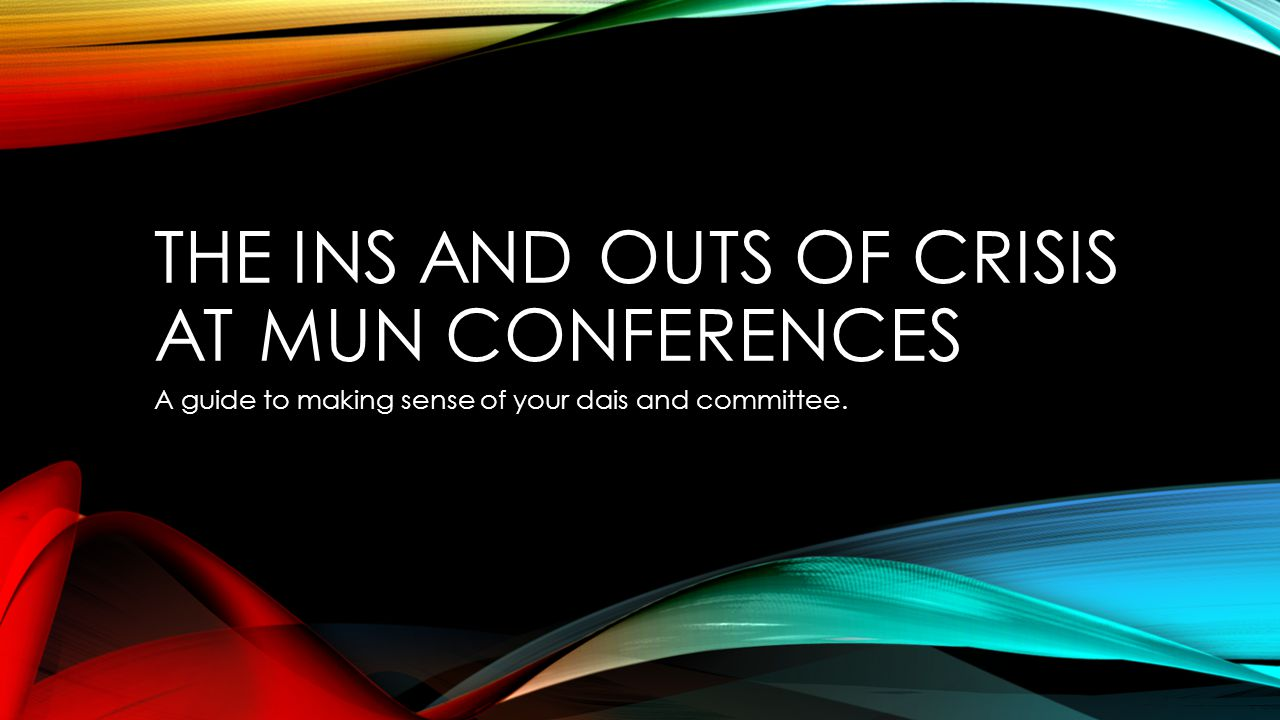 THE INS AND OUTS OF CRISIS AT MUN CONFERENCES A guide to making sense of your dais and committee.