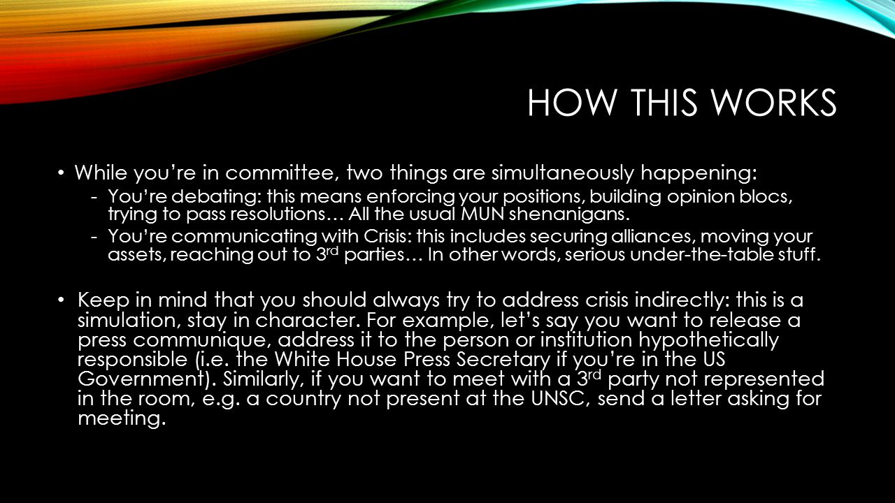 HOW THIS WORKS While you're in committee, two things are simultaneously happening: -You're debating: this means enforcing your positions, building opinion blocs, trying to pass resolutions… All the usual MUN shenanigans.