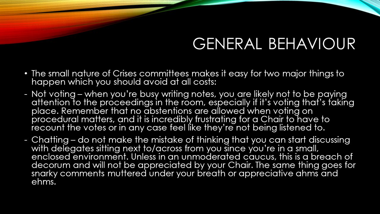 GENERAL BEHAVIOUR The small nature of Crises committees makes it easy for two major things to happen which you should avoid at all costs: -Not voting – when you're busy writing notes, you are likely not to be paying attention to the proceedings in the room, especially if it's voting that's taking place.