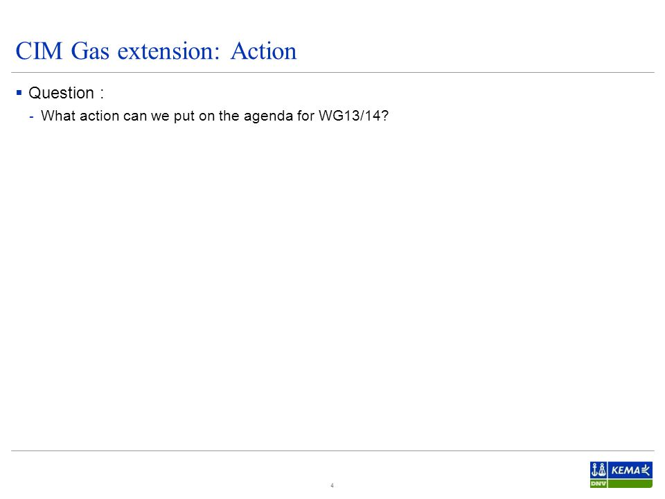  Question : - What action can we put on the agenda for WG13/14 4 CIM Gas extension: Action