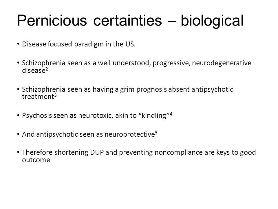 Pernicious certainties – biological Disease focused paradigm in the US. Schizophrenia seen as a well understood, progressive, neurodegenerative diseas