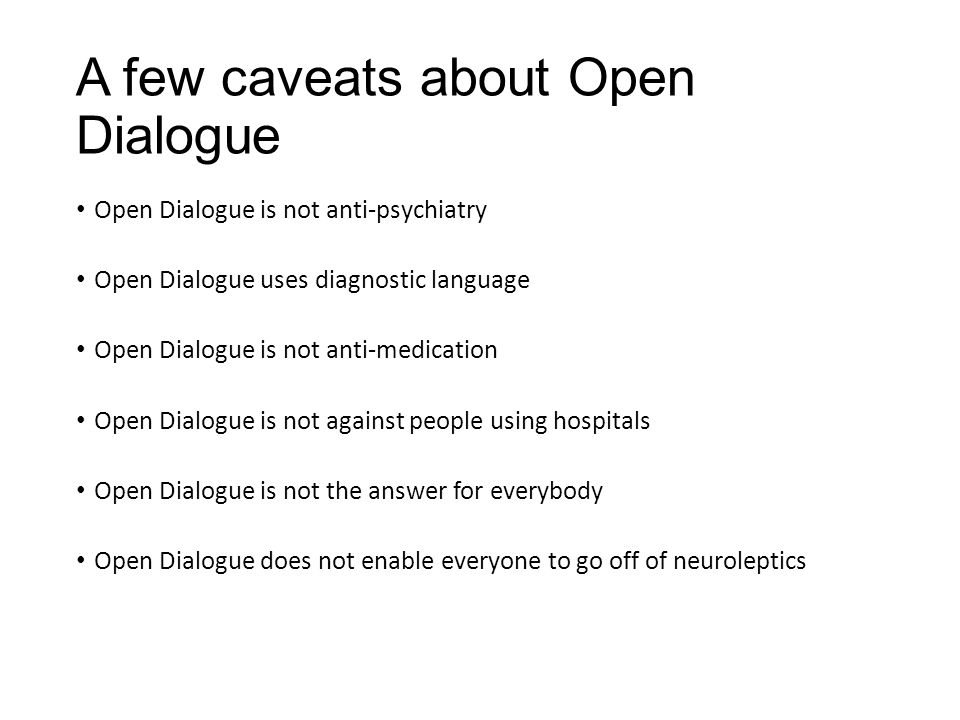 A few caveats about Open Dialogue Open Dialogue is not anti-psychiatry Open Dialogue uses diagnostic language Open Dialogue is not anti-medication Ope
