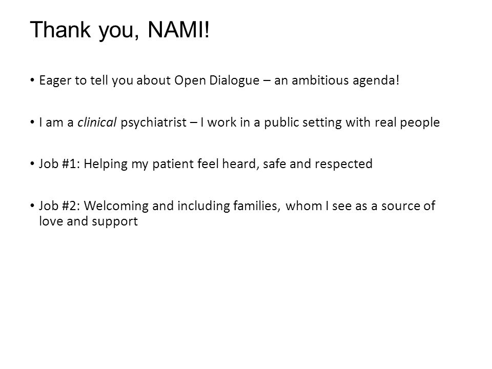 Open Dialogue at Advocates: Two Programs The Collaborative Pathway Based on emergency services/outpatient platform Intended to serve individuals more at the start of their psychiatric experience Hoping to bend the clinical curve away from chronicity Open Dialogue in CBFS Serving individuals receiving CBFS services DMH connected Not at the start of their psychiatric experience