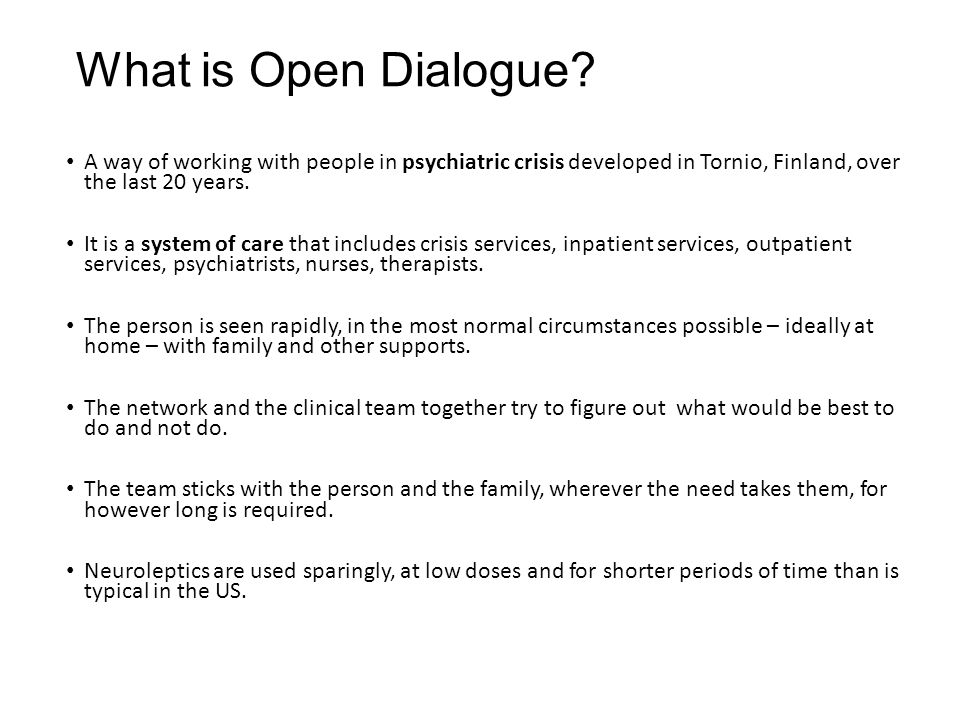 What is Open Dialogue? A way of working with people in psychiatric crisis developed in Tornio, Finland, over the last 20 years. It is a system of care
