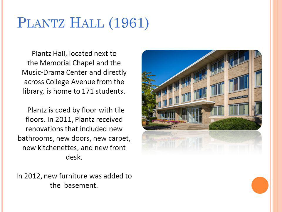 P LANTZ H ALL (1961) Plantz Hall, located next to the Memorial Chapel and the Music-Drama Center and directly across College Avenue from the library, is home to 171 students.