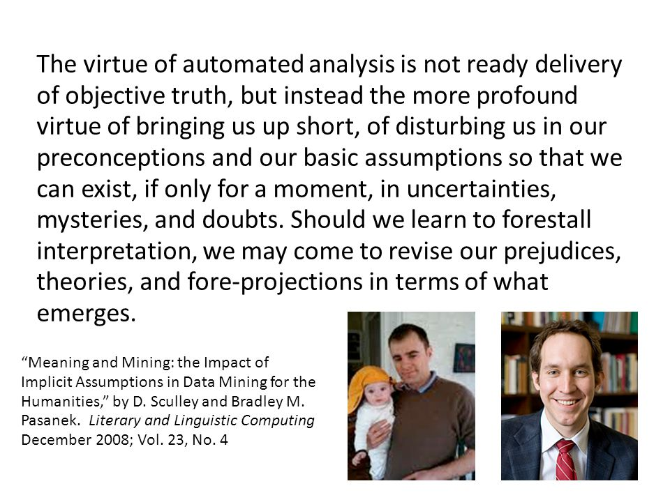 The virtue of automated analysis is not ready delivery of objective truth, but instead the more profound virtue of bringing us up short, of disturbing us in our preconceptions and our basic assumptions so that we can exist, if only for a moment, in uncertainties, mysteries, and doubts.