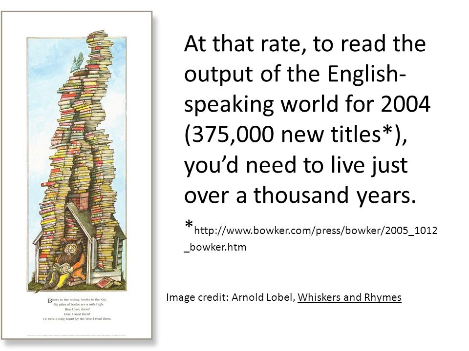 At that rate, to read the output of the English- speaking world for 2004 (375,000 new titles*), you'd need to live just over a thousand years.