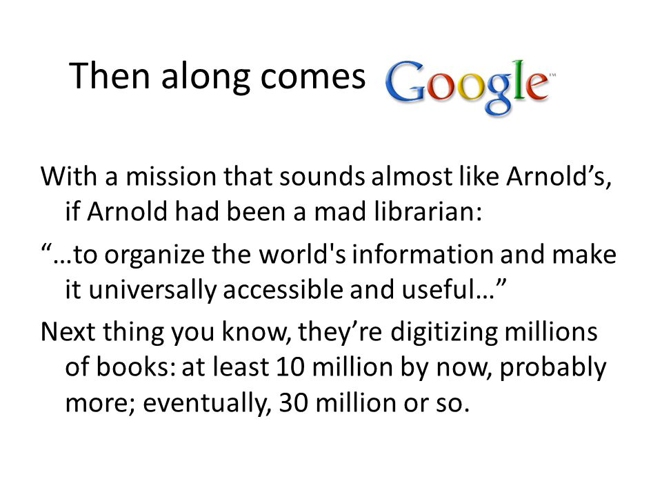 Then along comes With a mission that sounds almost like Arnold's, if Arnold had been a mad librarian: …to organize the world s information and make it universally accessible and useful… Next thing you know, they're digitizing millions of books: at least 10 million by now, probably more; eventually, 30 million or so.