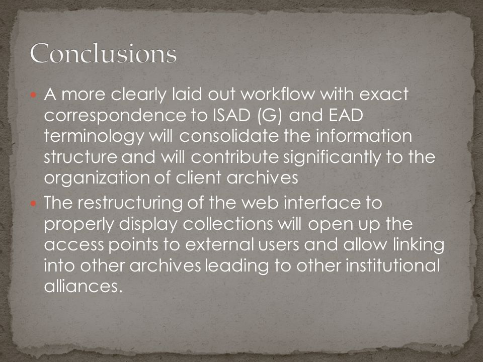 A more clearly laid out workflow with exact correspondence to ISAD (G) and EAD terminology will consolidate the information structure and will contribute significantly to the organization of client archives The restructuring of the web interface to properly display collections will open up the access points to external users and allow linking into other archives leading to other institutional alliances.