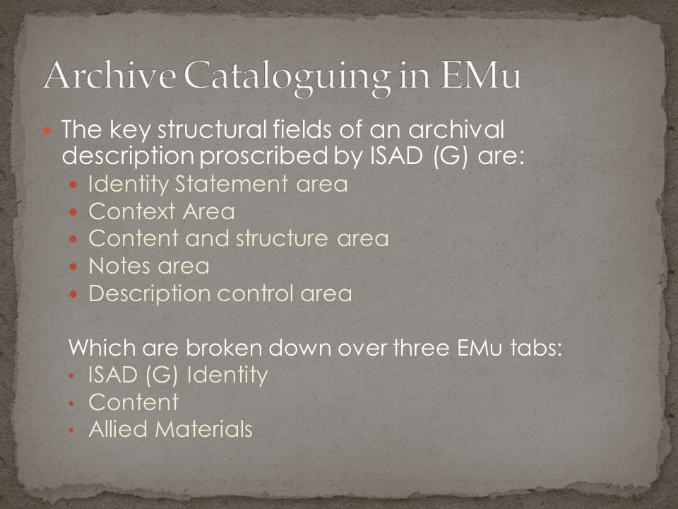 The key structural fields of an archival description proscribed by ISAD (G) are: Identity Statement area Context Area Content and structure area Notes area Description control area Which are broken down over three EMu tabs: ISAD (G) Identity Content Allied Materials