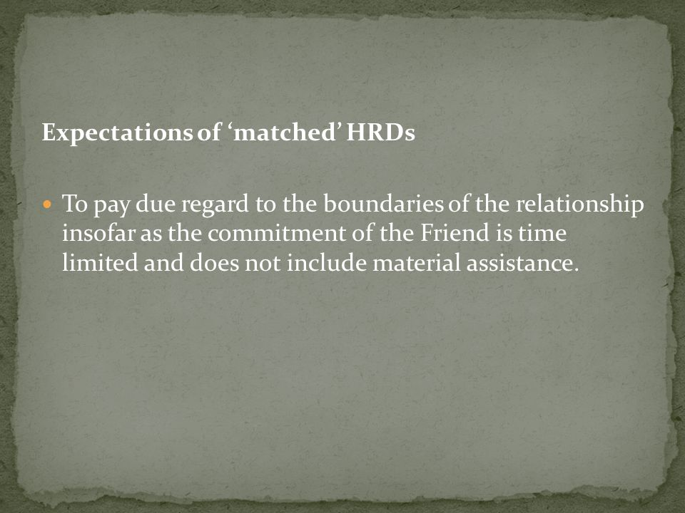 Expectations of 'matched' HRDs To pay due regard to the boundaries of the relationship insofar as the commitment of the Friend is time limited and does not include material assistance.