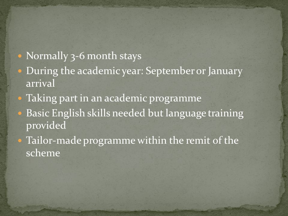 Normally 3-6 month stays During the academic year: September or January arrival Taking part in an academic programme Basic English skills needed but language training provided Tailor-made programme within the remit of the scheme