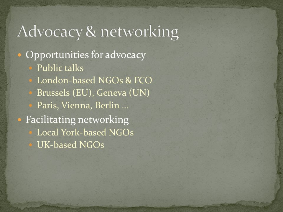 Opportunities for advocacy Public talks London-based NGOs & FCO Brussels (EU), Geneva (UN) Paris, Vienna, Berlin … Facilitating networking Local York-based NGOs UK-based NGOs