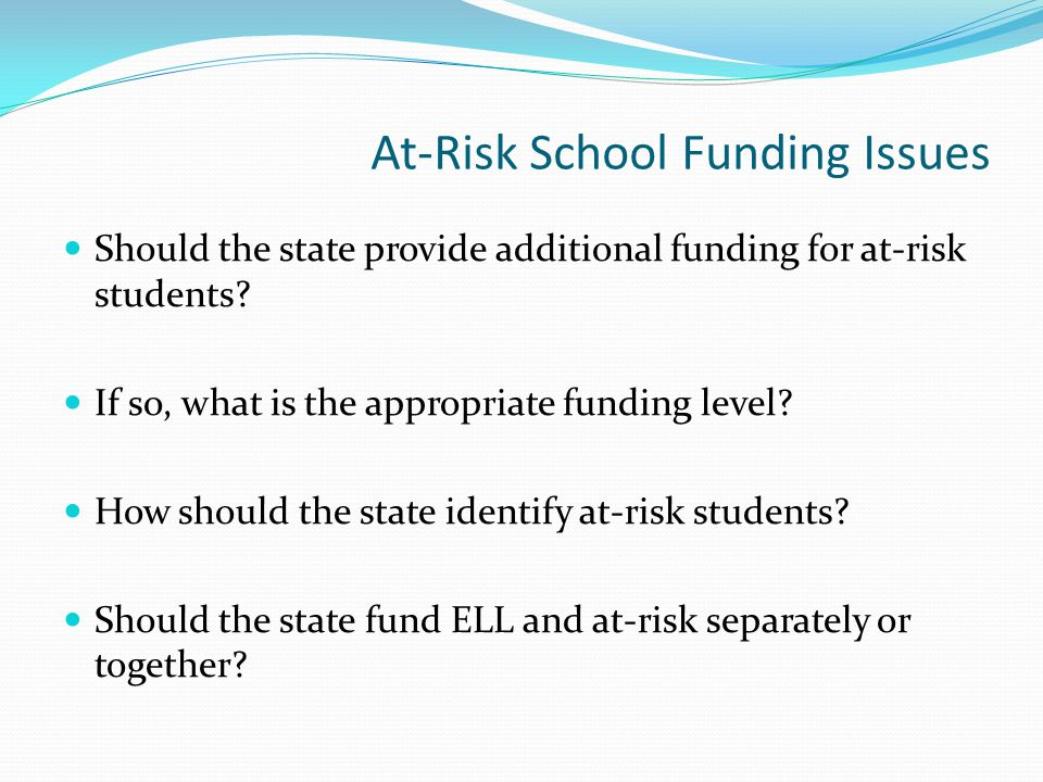 At-Risk School Funding Issues Should the state provide additional funding for at-risk students.