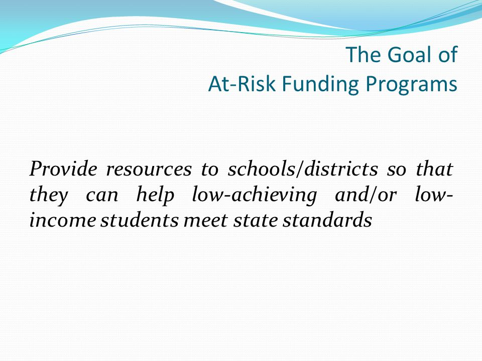 The Goal of At-Risk Funding Programs Provide resources to schools/districts so that they can help low-achieving and/or low- income students meet state standards