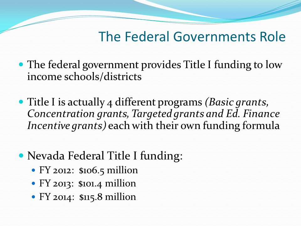 The Federal Governments Role The federal government provides Title I funding to low income schools/districts Title I is actually 4 different programs (Basic grants, Concentration grants, Targeted grants and Ed.