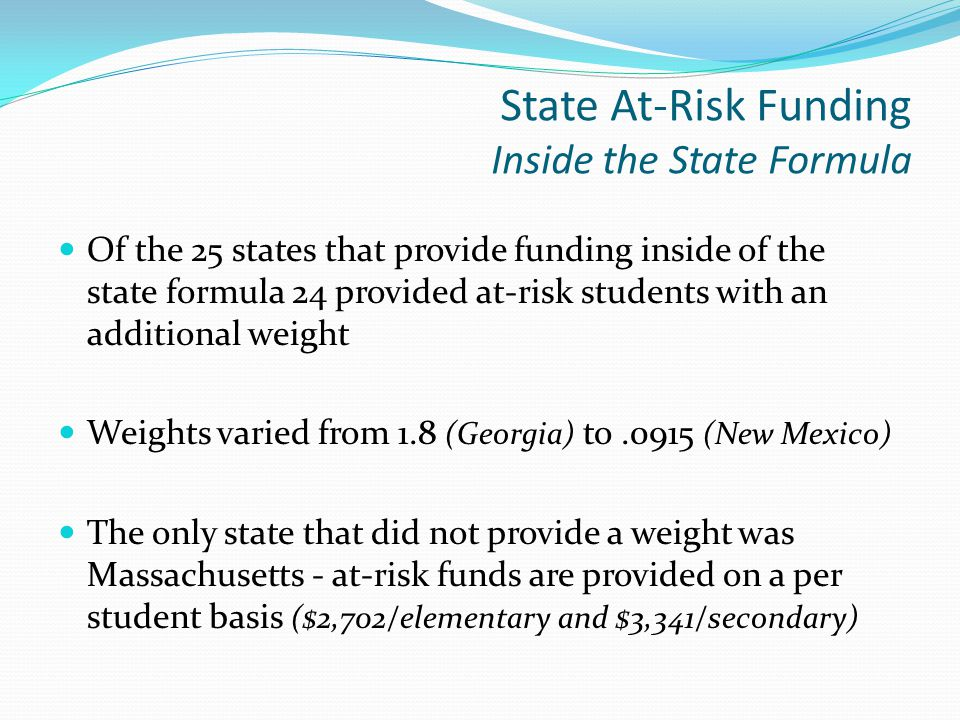 State At-Risk Funding Inside the State Formula Of the 25 states that provide funding inside of the state formula 24 provided at-risk students with an additional weight Weights varied from 1.8 (Georgia) to.0915 (New Mexico) The only state that did not provide a weight was Massachusetts - at-risk funds are provided on a per student basis ($2,702/elementary and $3,341/secondary)