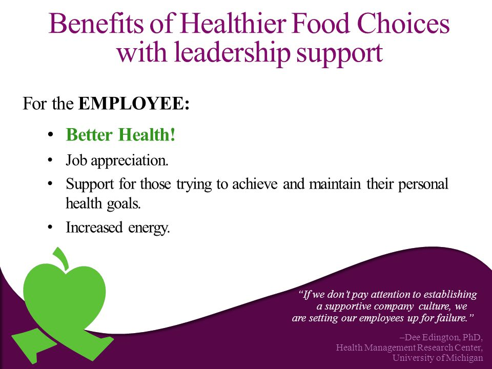 Benefits of Healthier Food Choices with leadership support For the EMPLOYEE: Better Health.
