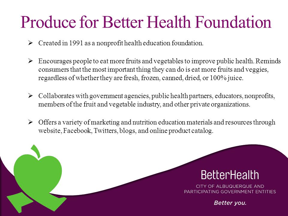 Produce for Better Health Foundation  Created in 1991 as a nonprofit health education foundation.