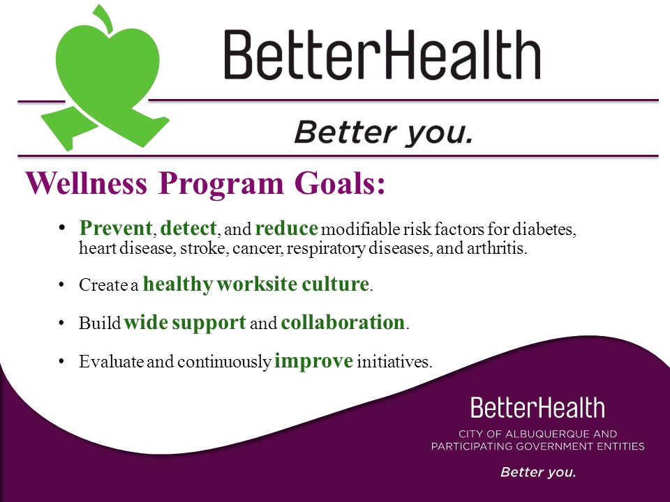Wellness Program Goals: Prevent, detect, and reduce modifiable risk factors for diabetes, heart disease, stroke, cancer, respiratory diseases, and arthritis.