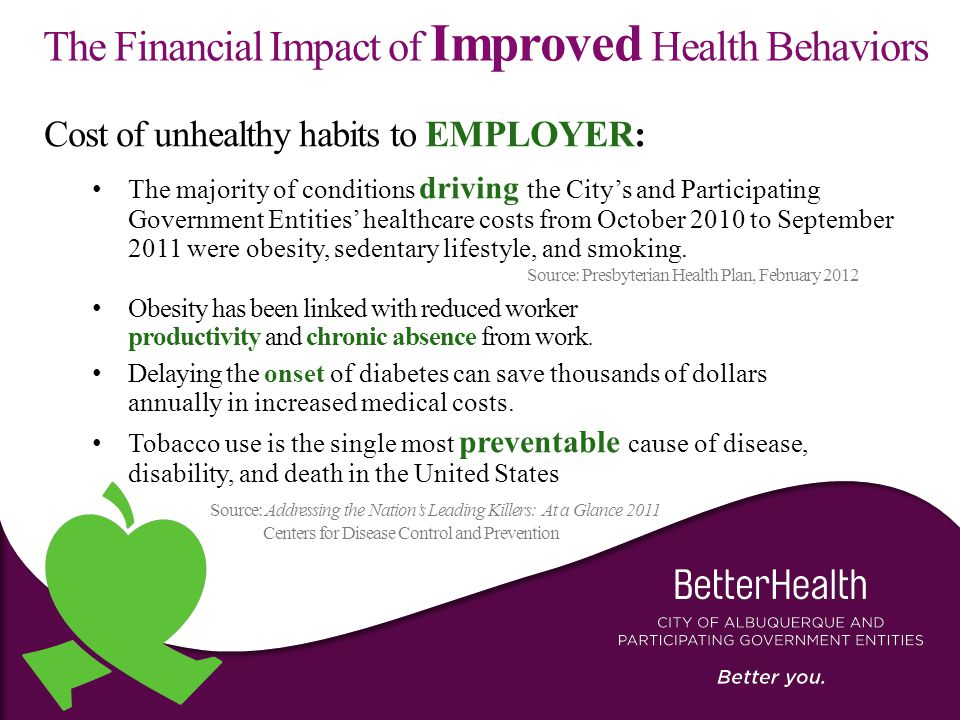 The Financial Impact of Improved Health Behaviors Cost of unhealthy habits to EMPLOYER: The majority of conditions driving the City's and Participating Government Entities' healthcare costs from October 2010 to September 2011 were obesity, sedentary lifestyle, and smoking.