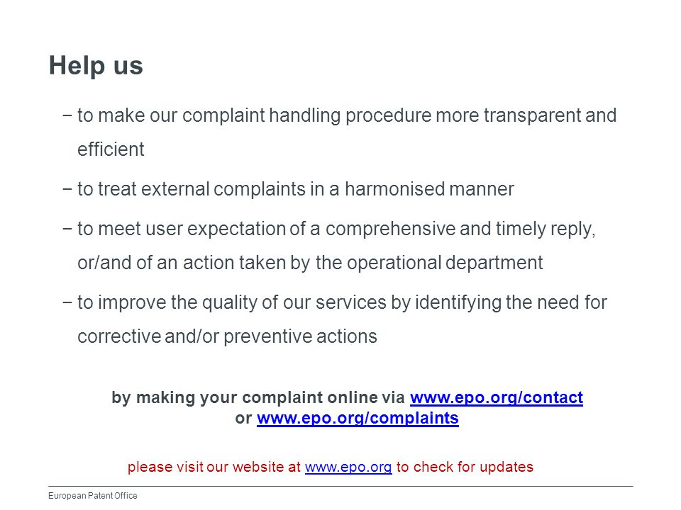 European Patent Office Help us −to make our complaint handling procedure more transparent and efficient −to treat external complaints in a harmonised manner −to meet user expectation of a comprehensive and timely reply, or/and of an action taken by the operational department −to improve the quality of our services by identifying the need for corrective and/or preventive actions by making your complaint online via www.epo.org/contactwww.epo.org/contact or www.epo.org/complaintswww.epo.org/complaints please visit our website at www.epo.org to check for updateswww.epo.org