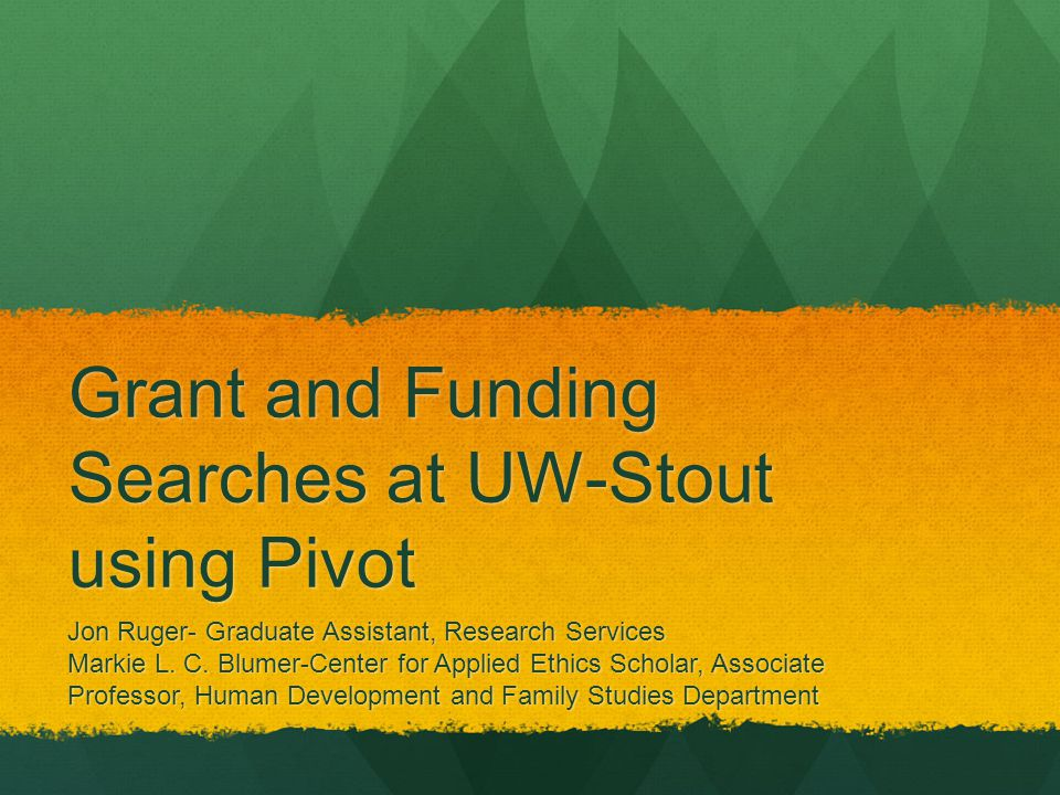 Grant and Funding Searches at UW-Stout using Pivot Jon Ruger- Graduate Assistant, Research Services Markie L.