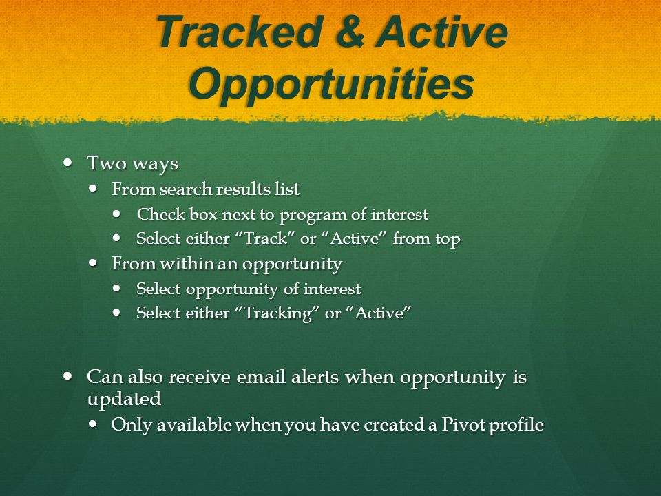 Tracked & Active Opportunities Two ways Two ways From search results list From search results list Check box next to program of interest Check box next to program of interest Select either Track or Active from top Select either Track or Active from top From within an opportunity From within an opportunity Select opportunity of interest Select opportunity of interest Select either Tracking or Active Select either Tracking or Active Can also receive email alerts when opportunity is updated Can also receive email alerts when opportunity is updated Only available when you have created a Pivot profile Only available when you have created a Pivot profile