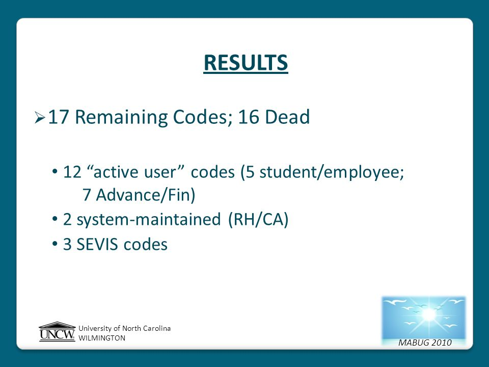 MABUG 2010 University of North Carolina WILMINGTON RESULTS  17 Remaining Codes; 16 Dead 12 active user codes (5 student/employee; 7 Advance/Fin) 2 system-maintained (RH/CA) 3 SEVIS codes