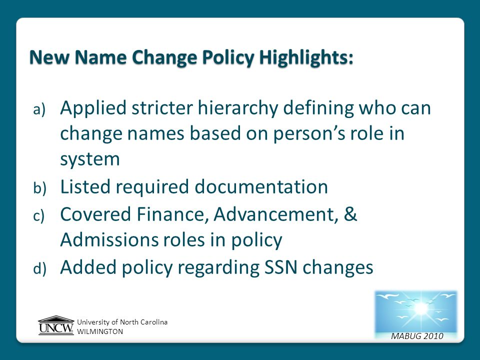 MABUG 2010 University of North Carolina WILMINGTON New Name Change Policy Highlights: a) Applied stricter hierarchy defining who can change names based on person's role in system b) Listed required documentation c) Covered Finance, Advancement, & Admissions roles in policy d) Added policy regarding SSN changes