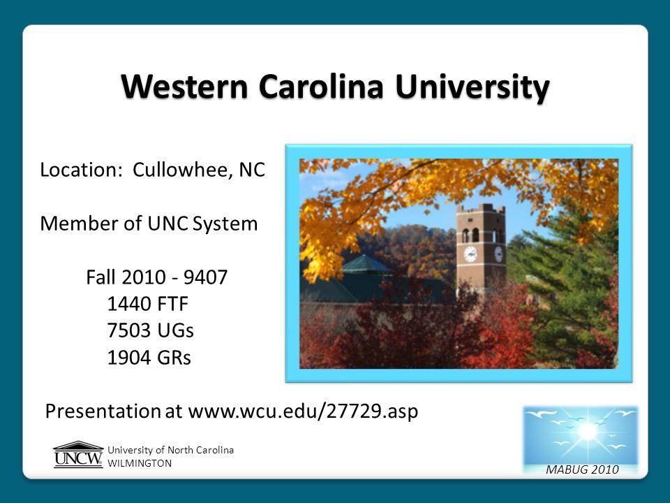 MABUG 2010 University of North Carolina WILMINGTON Western Carolina University Location: Cullowhee, NC Member of UNC System Fall 2010 - 9407 1440 FTF 7503 UGs 1904 GRs Presentation at www.wcu.edu/27729.asp