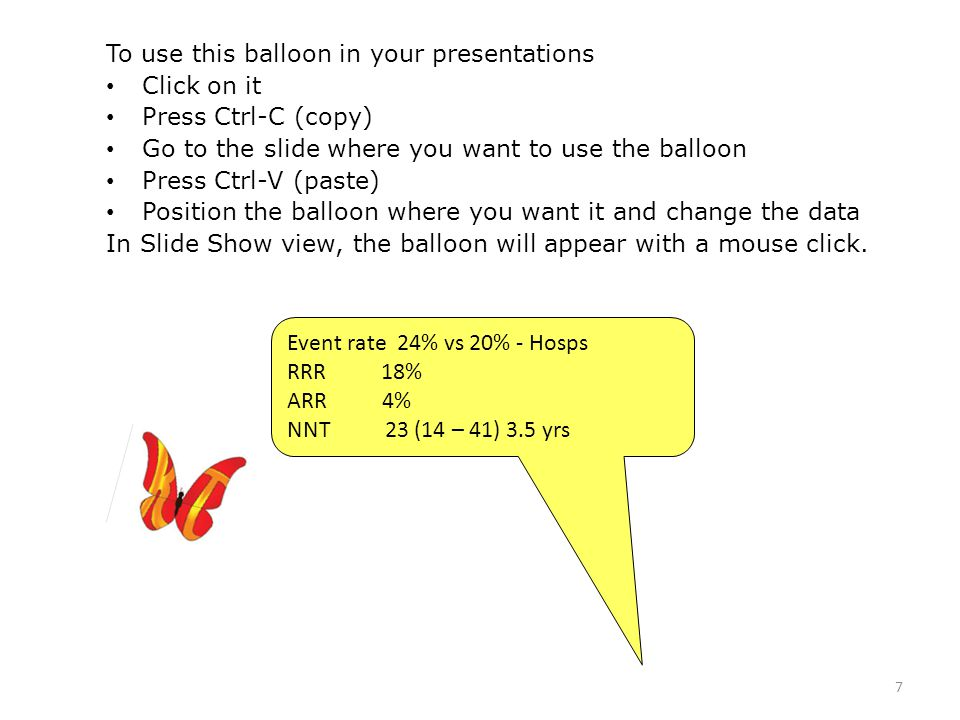 7 Event rate 24% vs 20% - Hosps RRR 18% ARR 4% NNT 23 (14 – 41) 3.5 yrs To use this balloon in your presentations Click on it Press Ctrl-C (copy) Go to the slide where you want to use the balloon Press Ctrl-V (paste) Position the balloon where you want it and change the data In Slide Show view, the balloon will appear with a mouse click.