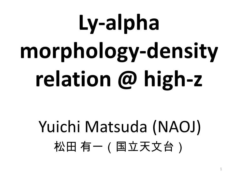 Yuichi Matsuda (NAOJ) 松田 有一(国立天文台) Ly-alpha morphology-density relation @ high-z 1