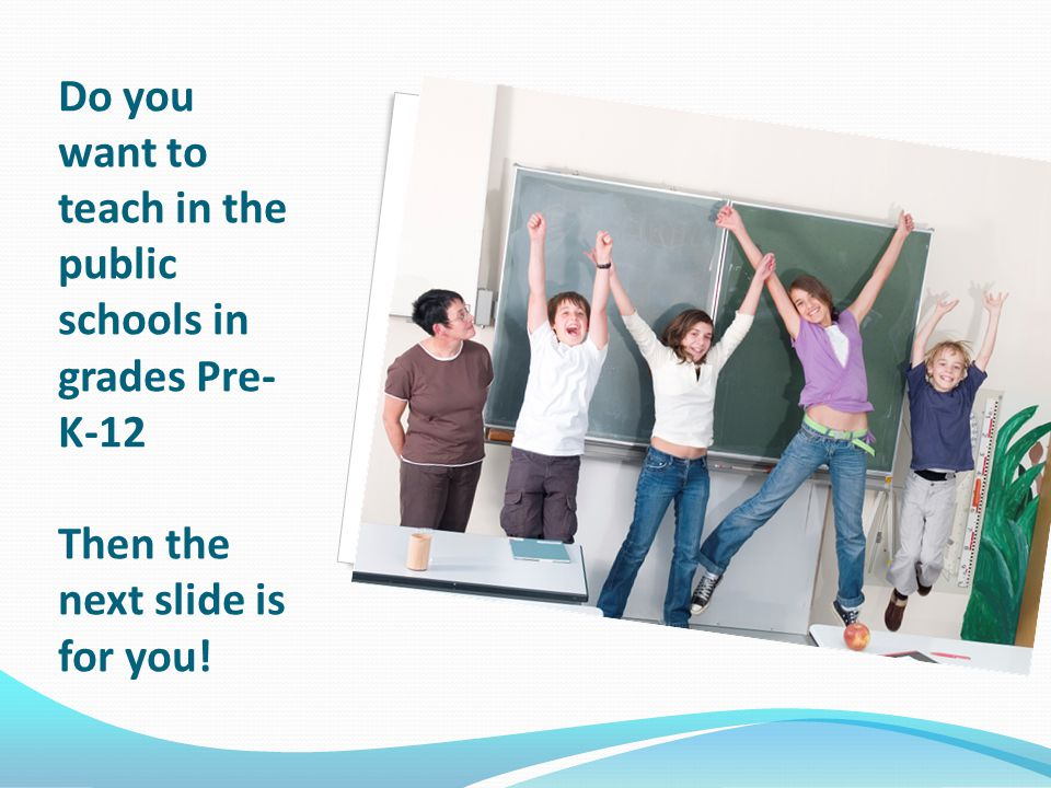 Do you want to teach in the public schools in grades Pre- K-12 Then the next slide is for you!