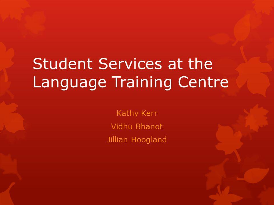 Student Services at the Language Training Centre Kathy Kerr Vidhu Bhanot Jillian Hoogland