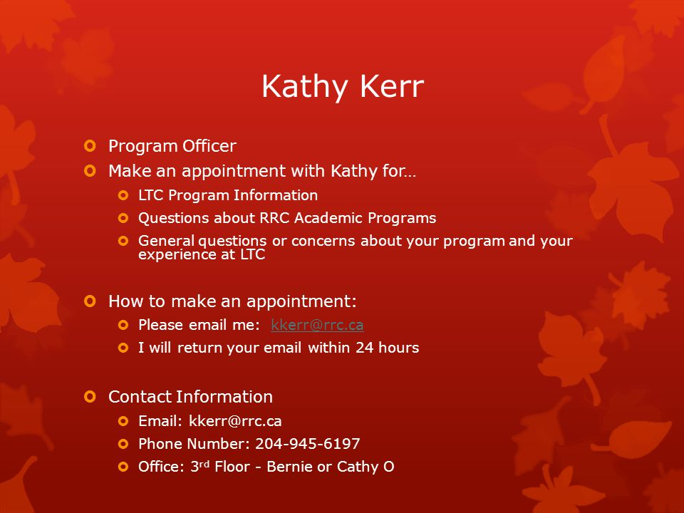 Kathy Kerr  Program Officer  Make an appointment with Kathy for…  LTC Program Information  Questions about RRC Academic Programs  General questions or concerns about your program and your experience at LTC  How to make an appointment:  Please email me: kkerr@rrc.cakkerr@rrc.ca  I will return your email within 24 hours  Contact Information  Email: kkerr@rrc.ca  Phone Number: 204-945-6197  Office: 3 rd Floor - Bernie or Cathy O