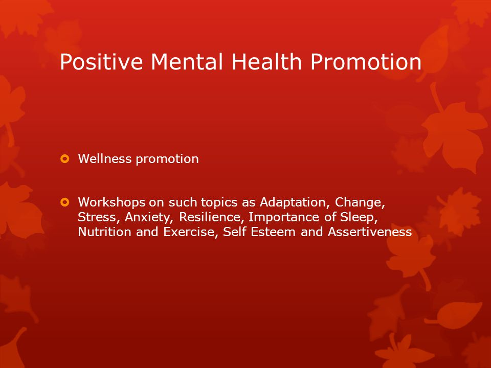 Positive Mental Health Promotion  Wellness promotion  Workshops on such topics as Adaptation, Change, Stress, Anxiety, Resilience, Importance of Sleep, Nutrition and Exercise, Self Esteem and Assertiveness