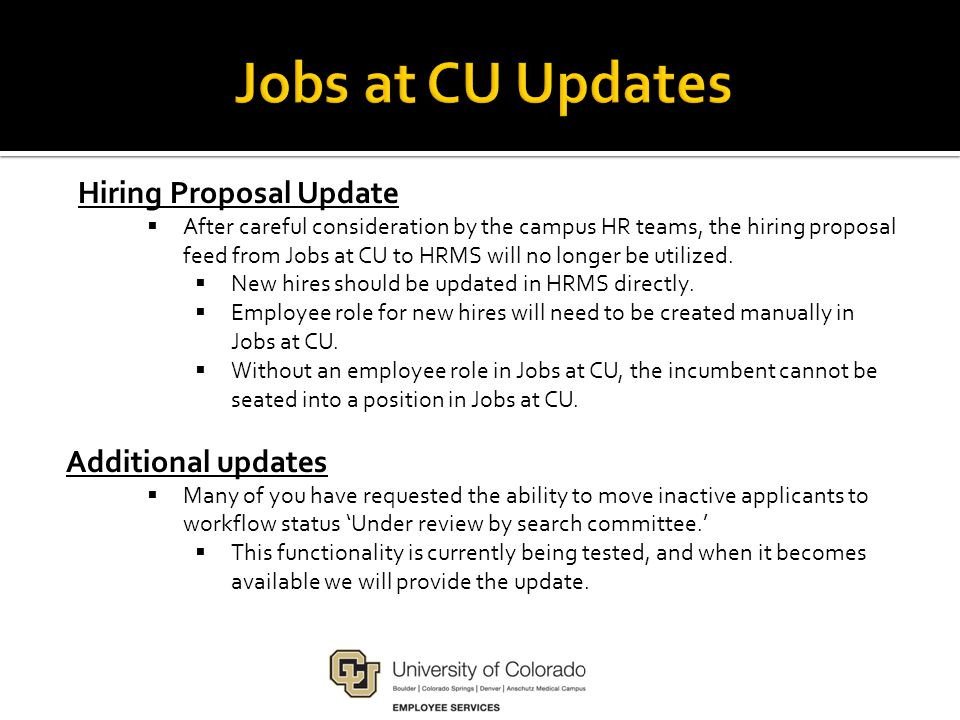 Hiring Proposal Update  After careful consideration by the campus HR teams, the hiring proposal feed from Jobs at CU to HRMS will no longer be utiliz