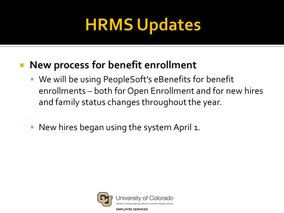  New process for benefit enrollment  We will be using PeopleSoft's eBenefits for benefit enrollments – both for Open Enrollment and for new hires and family status changes throughout the year.