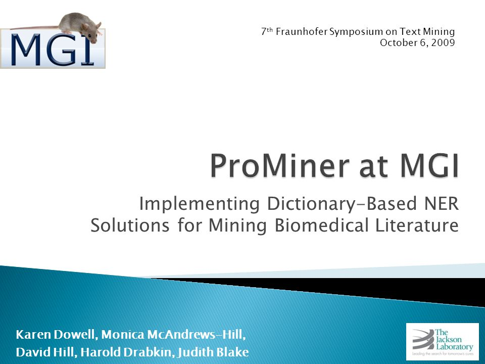 Implementing Dictionary-Based NER Solutions for Mining Biomedical Literature Karen Dowell, Monica McAndrews-Hill, David Hill, Harold Drabkin, Judith Blake 7 th Fraunhofer Symposium on Text Mining October 6, 2009